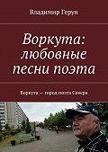 Владимир Герун -Воркута: любовные песни поэта. Воркута– город поэта Севера