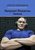 Алексей Кормушкин - Патриот Планеты Земля