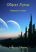 Вячеслав Губанов -Образ Луны. Сборник стихов