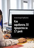 Александр Горбунов -Как заработать 38 процентов за 17 дней. Отчёт и пошаговая инструкция по инвестированию в криптовалюту