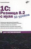Алексей Гладкий -1С:Розница 8.2 с нуля. 50 уроков для начинающих