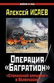 Алексей Исаев - Операция «Багратион». «Сталинский блицкриг» в Белоруссии