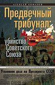Алексей Кофанов -Предвечный трибунал: убийство Советского Союза