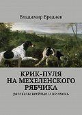 Владимир Бреднев -Крик-пуля на мехеленского рябчика. Рассказы весёлые инеочень