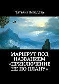 Татьяна Лебедева - Маршрут под названием «Приключение не по плану»