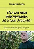Владимир Герун -Нельзя нам отступать, занами Москва! Дорогами войны.Воркута северная…