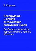 В. Корнеев -Конструкция илётная эксплуатация воздушных судов. Особенности самолётов первоначального лётного обучения