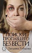 Татьяна Рубцова -Поиски пропавшего без вести
