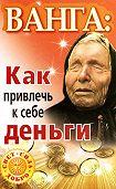 Ангелина Макова, Зинаида Громова, Алексей Громов - Ванга. Как привлечь к себе деньги