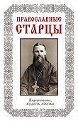 Лариса Славгородская - Православные старцы: Жизнеописание, мудрость, молитвы