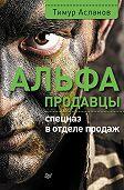 Тимур Асланов -Альфа-продавцы: спецназ в отделе продаж