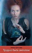 Анна Шехова -Трудно быть ангелом