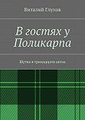 Виталий Глухов -В гостях у Поликарпа. Шутка в тринадцати актах