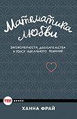 Ханна Фрай - Математика любви. Закономерности, доказательства и поиск идеального решения