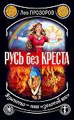 Лев Рудольфович Прозоров -Русь без креста. Язычество – наш «золотой век»