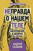 Андрей Сазонов -[Не]правда о нашем теле. Заблуждения, в которые мы верим
