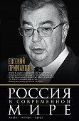 Евгений Примаков -Россия в современном мире. Прошлое, настоящее, будущее (сборник)
