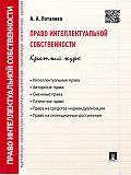 А. Потапова - Право интеллектуальной собственности. Краткий курс. 2-е издание. Учебное пособие