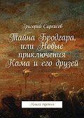Григорий Саркисов -Тайна Бродгара, или Новые приключения Кама иего друзей. Книга третья