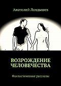 Анатолий Ландышев -Возрождение человечества. Фантастические рассказы