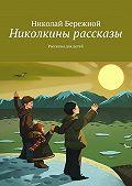 Николай Бережной -Николкины рассказы. Рассказы для детей