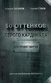 Нурали Латыпов, Сергей Тушев - 50 оттенков серого кардинала: кто правит миром