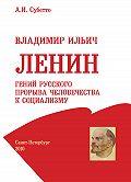 А. И. Субетто -Владимир Ильич Ленин: гений русского прорыва человечества к социализму
