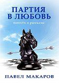 Павел Макаров -Партия влюбовь. Повести ирассказы