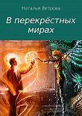 Наталья Ветрова -В перекрёстных мирах