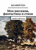 Василий РЕМ -Мои рассказы, фантастика и стихи. Рожденный вСССР