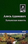 Алесь Адамович -Хатынская повесть