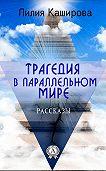 Лилия Каширова -Трагедия в параллельном мире. Рассказы