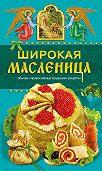 Таисия Левкина - Широкая Масленица. Обычаи, православные традиции, рецепты