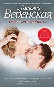Татьяна Веденская -Такая глупая любовь