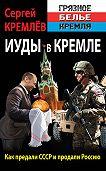 Сергей  Кремлев - Иуды в Кремле. Как предали СССР и продали Россию