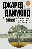 Джаред М. Даймонд -Ружья, микробы и сталь. История человеческих сообществ