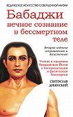 Святослав Дубянский - Бабаджи: вечное сознание в бессмертном теле