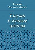 Светлана Гончарова-Дубина - Сказка олунных цветах