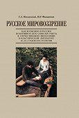 С. А. Никольский, В. П. Филимонов - Русское мировоззрение. Как возможно в России позитивное дело: поиски ответа в отечественной философии и классической литературе 40–60-х годов ХIХ столетия