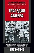 Карл Бартц -Трагедия абвера. Немецкая военная разведка во Второй мировой войне. 1935-1945