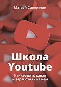 Матвей Северянин -Школа YouTube. Как создать канал и заработать на нём