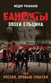 Федор Раззаков -Бандиты эпохи Ельцина, или Россия, кровью умытая
