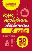 Оксана Сергеева -Как пробудить уверенность в себе. 50 простых правил