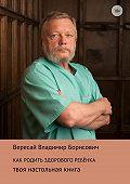 Владимир Вересай -Как родить здорового ребенка