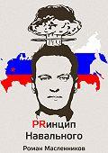 Роман Масленников -Принцип Навального. Путеводитель, энциклопедия и экскурсия по самому успешному информационному взрыву новой России
