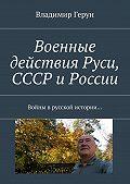 Владимир Герун -Военные действия Руси, СССР и России. Войны врусской истории…