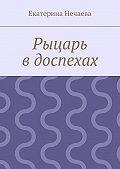 Екатерина Нечаева - Рыцарь вдоспехах