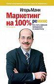 Игорь Манн -Маркетинг на 100%: ремикс. Как стать хорошим менеджером по маркетингу
