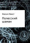 Максим Мамст -Полесский шаман