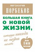 Мирзакарим Норбеков -Большая книга о новой жизни, которую никогда не поздно начать (сборник)
